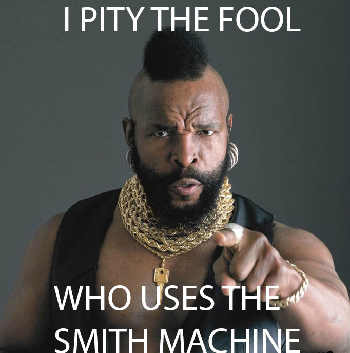 ba baracus pity the fool SMITH MACHINE